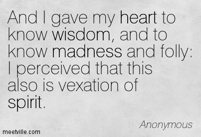 And I gave my heart to know wisdom, and to know madness and folly I perceived that this also is vexation of spirit.