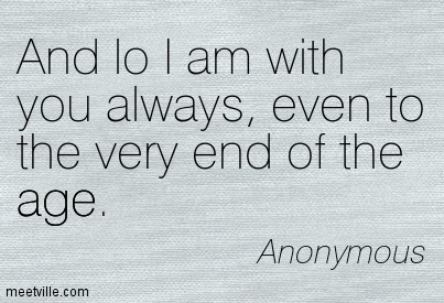 And lo I am with you always, even to the very end of the age.