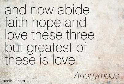 and now abide faith hope and love these three but greatest of these is love.