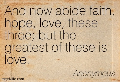 And now abide faith, hope, love, these three; but the greatest of these is love.