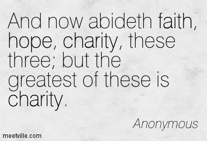 And now abideth faith, hope, charity, these three; but the greatest of these is charity.