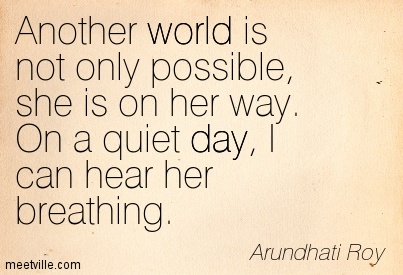 Another world is not only possible, she is on her way. On a quiet day, I can hear her breathing.