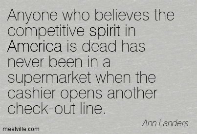 Anyone who believes the competitive spirit in America is dead has never been in a supermarket when the cashier opens another check-out line.  - Ann Landers