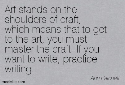 Art stands on the shoulders of craft, which means that to get to the art, you must master the craft. If you want to write, practice writing.  - Ann Patchett