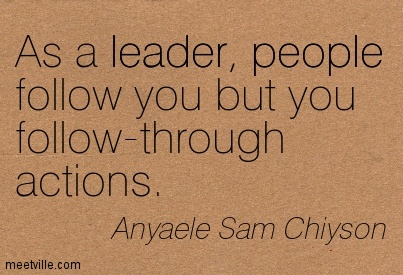 As a leader, people follow you but you follow-through actions.