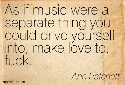 As if music were a separate thing you could drive yourself into, make love to, fuck.  - Ann Patchett