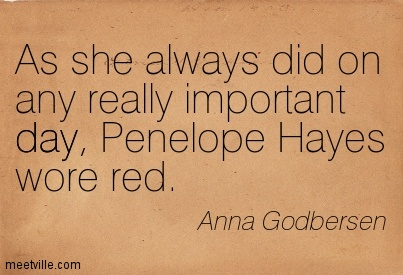 As she always did on any really important day, Penelope Hayes wore red.  - Anna Godbersen