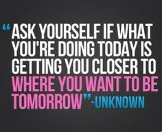 ' Ask Yourself If What You're Doing Today Is Getting You Closer To Where You What To Be Tomorrow. '  ~ Beginning Quotes