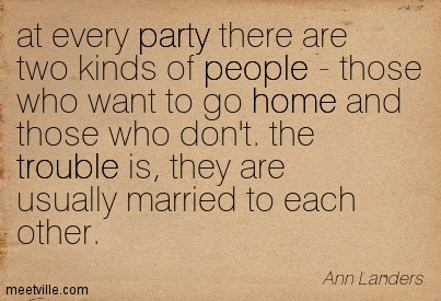 At every party there are two kinds of people - those who want to go home and those who don't. the trouble is, they are usually married to each other.  - Ann Landers