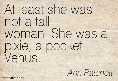 At least she was not a tall woman. She was a pixie, a pocket Venus.  - Ann Patchett
