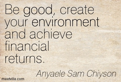 Be good, create your environment and achieve financial returns.