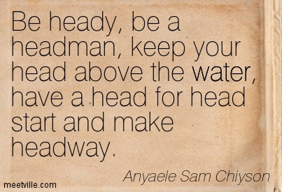Be heady, be a headman, keep your head above the water, have a head for head start and make headway.