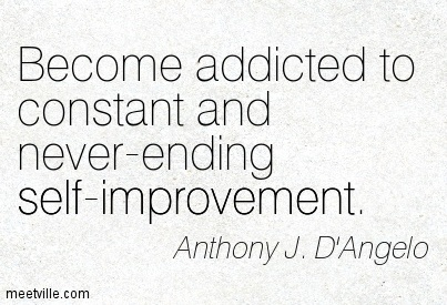 Become addicted to constant and never-ending self-improvement.