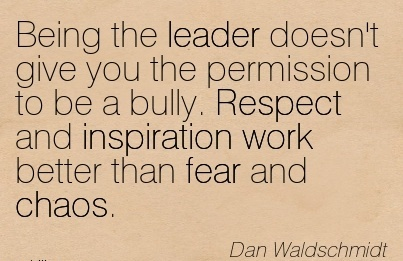 Being The Leader Doesnt Give You The Permission To Be A Bully