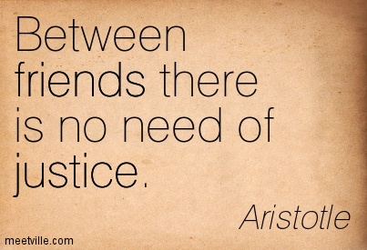 Between friends there is no need of justice.