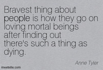 Bravest thing about people is how they go on loving mortal beings after finding out there's such a thing as dying.  - Anne Tyler