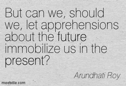 But can we, should we, let apprehensions about the future immobilize us in the present