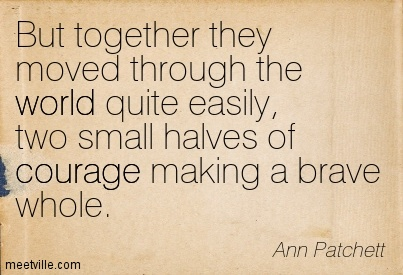 But together they moved through the world quite easily, two small halves of courage making a brave whole.  - Ann Patchett