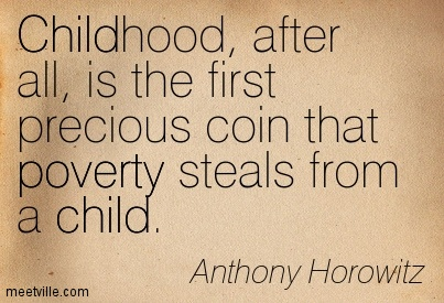 Childhood, after all, is the first precious coin that poverty steals from a child.