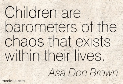 Children are barometers of the chaos that exists within their lives.