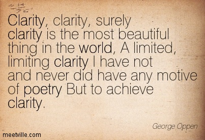 Clarity, clarity, surely clarity is the most beautiful thing in the world, A limited, limiting clarity I have not and never did have any motive of poetry But to achieve clarity.