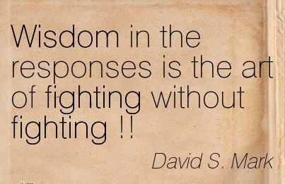 David S Mark Wisdom In The Responses Is The Art Of Fighting Without Fighting Quotespictures Com