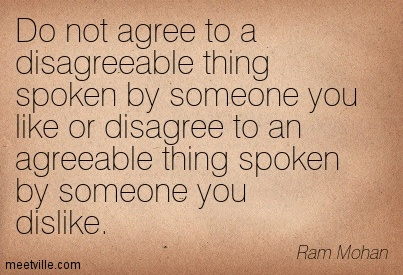 Do not agree to a deagreeable thing spoken by someone you like or disagree…. -Ram Mohan