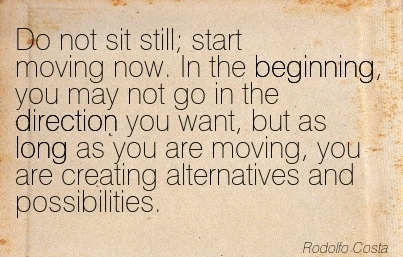 Do Not Sit Still; Start Moving Now. In The Beginning, You May Not Go In The Direction You Want, But As Long As You Are Moving, You Are Creating Alternatives And Possibilities.  - Rodolfo Costa