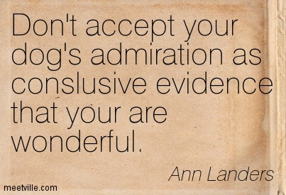 Don't accept your dog's admiration as conslusive evidence that your are wonderful.  - Ann Landers