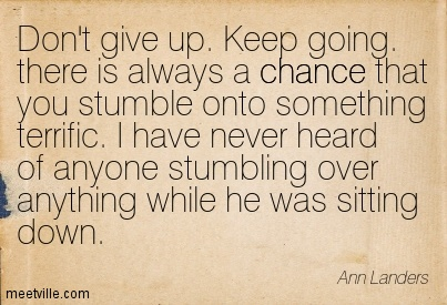 Don't give up. Keep going. there is always a chance that you stumble onto something terrific. I have never heard of anyone stumbling over anything while he was sitting down.  - Ann Landers