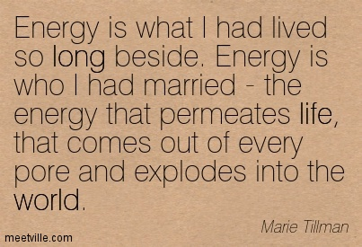 Energy is what I had lived so long beside. Energy is who I had married - the energy that permeates life, that comes out of every pore and explodes into the world.