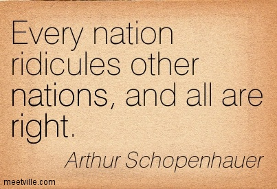 Every nation ridicules other nations, and all are right.