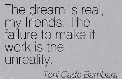 Excellent Work Quote by Toni Cade Bambara - The Dream is Real, my Friends. The Failure to make it Work is the Unreality.