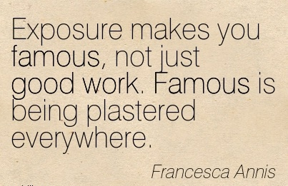 Exposure makes you famous, not just good work. Famous is being plastered everywhere.