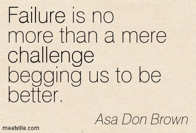 Failure is no more than a mere challenge begging us to be better.