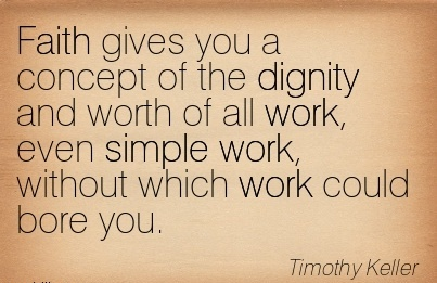 Faith gives you a concept of the dignity and worth of all work, even simple work, without which work could bore you.