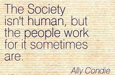 Famous Work Quote by Ally Condie - The Society isn't Human, but the People Work for it Sometimes Are.