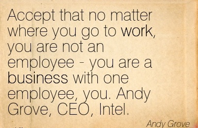 Famous Work Quote by Andy Grove - Accept that no Matter where you Go to Work, you are not an Employee - you are a Business with one Employee, you. Andy Grove, CEO, Intel.