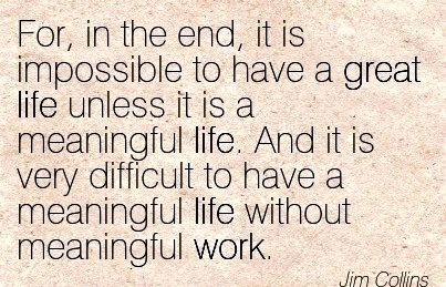Famous Work Quote by Jim Collins - For, in the End, it is Impossible to Have a Great Life unless it is a Meaningful Life. And it is very Difficult to have a Meaningful Life without meaningful Work.
