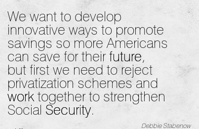 Famous Work Quote - We Want to Develop Innovative Ways to Promote Savings so more Americans can Save for their Future, but First we Need to Reject Privatization Schemes and Work Together to Strengthen Social Security.
