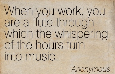 Famous Work Quote - When you Work, you are a Flute through which the Whispering of the Hours Turn into Music.
