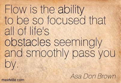 Flow is the ability to be so focused that all of life's obstacles seemingly and smoothly pass you by.