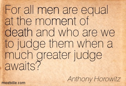 For all men are equal at the moment of death and who are we to judge them when a much greater judge awaits