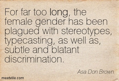 For far too long, the female gender has been plagued with stereotypes, typecasting, as well as, subtle and blatant discrimination.