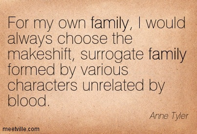 For my own family, I would always choose the makeshift, surrogate family formed by various characters unrelated by blood.  - Anne Tyler