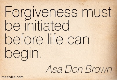 Forgiveness must be initiated before life can begin.