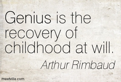Genius is the recovery of childhood at will