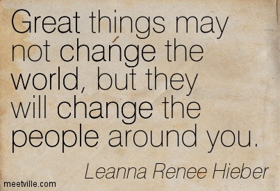Great things may not change the world, but they will change the people around you.