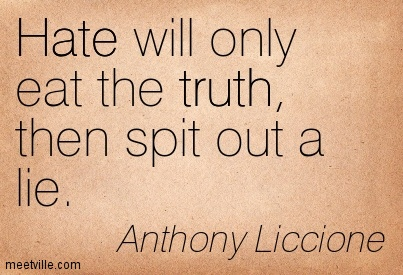 Hate will only eat the truth, then spit out a lie.