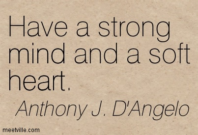 Have a strong mind and a soft heart.